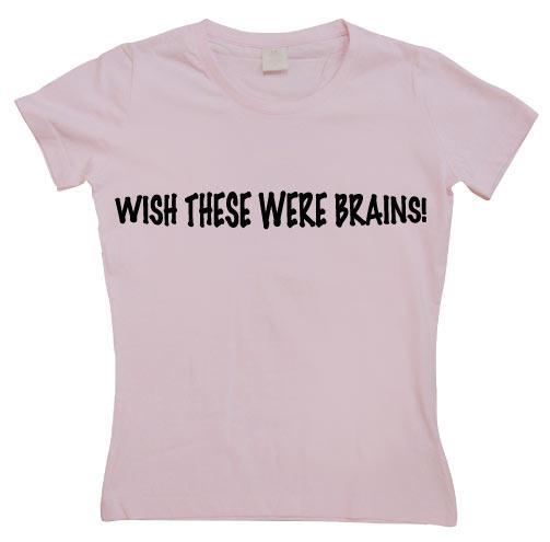 Wish These Were Brains Girly T-shirt